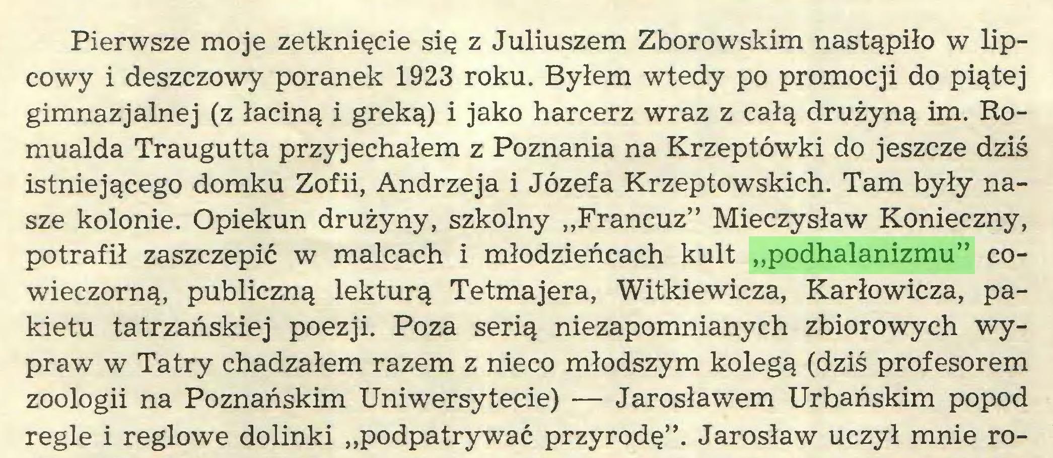 """(...) Pierwsze moje zetknięcie się z Juliuszem Zborowskim nastąpiło w lipcowy i deszczowy poranek 1923 roku. Byłem wtedy po promocji do piątej gimnazjalnej (z łaciną i greką) i jako harcerz wraz z całą drużyną im. Romualda Traugutta przyjechałem z Poznania na Krzeptówki do jeszcze dziś istniejącego domku Zofii, Andrzeja i Józefa Krzeptowskich. Tam były nasze kolonie. Opiekun drużyny, szkolny """"Francuz"""" Mieczysław Konieczny, potrafił zaszczepić w malcach i młodzieńcach kult """"podhalanizmu"""" cowieczorną, publiczną lekturą Tetmajera, Witkiewicza, Karłowicza, pakietu tatrzańskiej poezji. Poza serią niezapomnianych zbiorowych wypraw w Tatry chadzałem razem z nieco młodszym kolegą (dziś profesorem zoologii na Poznańskim Uniwersytecie) — Jarosławem Urbańskim popod regle i reglowe dolinki """"podpatrywać przyrodę"""". Jarosław uczył mnie ro..."""