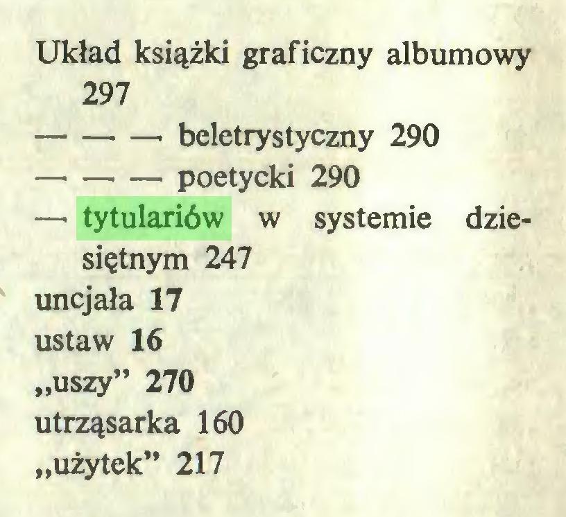 """(...) Układ książki graficzny albumowy 297 beletrystyczny 290 poetycki 290 — tytulariów w systemie dziesiętnym 247 uncjała 17 ustaw 16 """"uszy"""" 270 utrząsarka 160 """"użytek"""" 217..."""