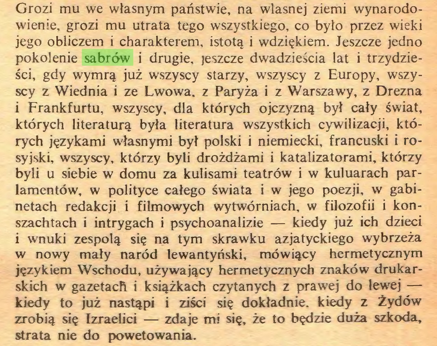 (...) Grozi mu we własnym państwie, na własnej ziemi wynarodowienie, grozi mu utrata tego wszystkiego, co było przez wieki jego obliczem i charakterem, istotą i wdziękiem. Jeszcze jedno pokolenie sabrów i drugie, jeszcze dwadzieścia lat i trzydzieści, gdy wymrą już wszyscy starzy, wszyscy z Europy, wszyscy z Wiednia i ze Lwowa, z Paryża i z Warszawy, z Drezna i Frankfurtu, wszyscy, dla których ojczyzną był cały świat, których literaturą była literatura wszystkich cywilizacji, których językami własnymi był polski i niemiecki, francuski i rosyjski, wszyscy, którzy byli drożdżami i katalizatorami, którzy byli u siebie w domu za kulisami teatrów i w kuluarach parlamentów, w polityce całego świata i w jego poezji, w gabinetach redakcji i filmowych wytwórniach, w filozofii i konszachtach i intrygach i psychoanalizie — kiedy już ich dzieci i wnuki zespolą się na tym skrawku azjatyckiego wybrzeża w nowy mały naród lewantyński, mówiący hermetycznym językiem Wschodu, używający hermetycznych znaków drukarskich w gazetach i książkach czytanych z prawej do lewej — kiedy to już nastąpi i ziści się dokładnie, kiedy z Żydów zrobią się Izraelici — zdaje mi się, że to będzie duża szkoda, strata nie do powetowania...