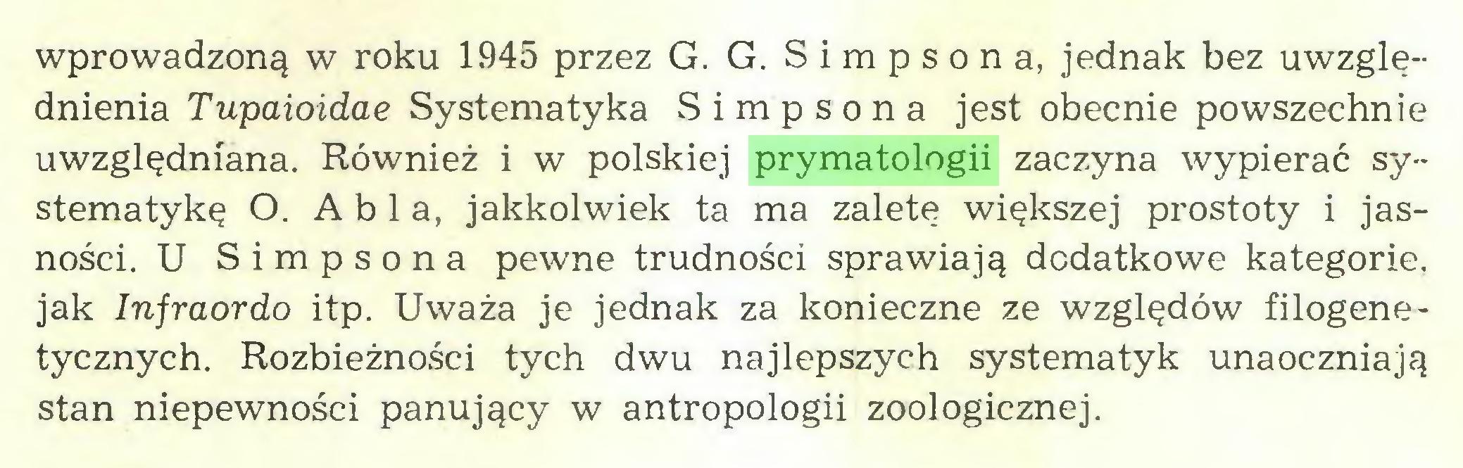 (...) wprowadzoną w roku 1945 przez G. G. S i m p s o n a, jednak bez uwzględnienia Tupaioidae Systematyka S i m p s o n a jest obecnie powszechnie uwzględniana. Również i w polskiej prymatologii zaczyna wypierać systematykę O. Abla, jakkolwiek ta ma zaletę większej prostoty i jasności. U Simpsona pewne trudności sprawiają dodatkowe kategorie, jak Infraordo itp. Uważa je jednak za konieczne ze względów filogenetycznych. Rozbieżności tych dwu najlepszych systematyk unaoczniają stan niepewności panujący w antropologii zoologicznej...