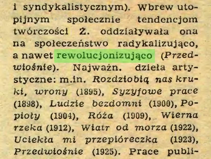 (...) i syndykalistycznym). wbrew utopijnym społecznie tendencjom twórczości Z. oddziaływała ona na społeczeństwo radykalizująco, a nawet rewolucjonizująco (Przedwiośnie)i. Najważn. dzieła artystyczne: m.in. Rozdziobią nas kruki, wrony (1895), Syzyfowe prace (1838), Ludzie bezdomni (1900), Popioły (1904), Róża (1909), Wierna rzeka (1912), wiatr od morza (1922), Uciekła mi przepióreczka (1923), Przedwiośnie (1925). Prace publi...