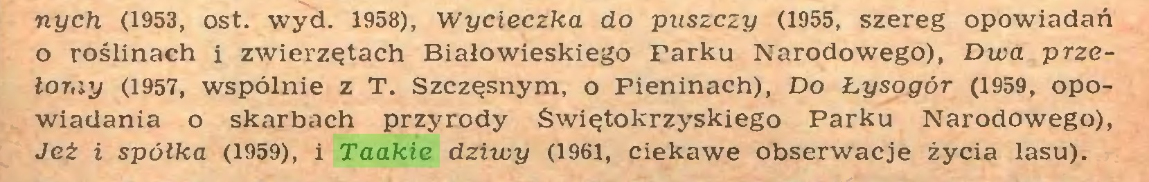 (...) nych (1953, ost. wyd. 1958), Wycieczka do puszczy (1955, szereg opowiadań o roślinach i zwierzętach Białowieskiego Farku Narodowego), Dwa przełomy (1957, wspólnie z T. Szczęsnym, o Pieninach), Do Łysogór (1959, opowiadania o skarbach przyrody Świętokrzyskiego Parku Narodowego), Jeż i spółka (1959), i Taakie dziwy (1961, ciekawe obserwacje życia lasu)...