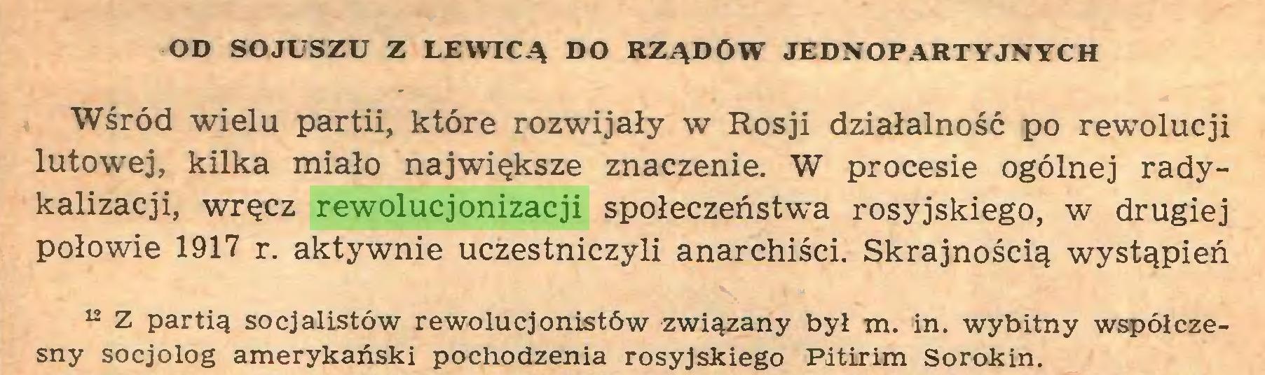 (...) OD SOJUSZU Z LEWICĄ DO RZĄDÓW JEDNOPARTYJNYCH Wśród wielu partii, które rozwijały w Rosji działalność po rewolucji lutowej, kilka miało największe znaczenie. W procesie ogólnej radykalizacji, wręcz rewolucjonizacji społeczeństwa rosyjskiego, w drugiej połowie 1917 r. aktywnie uczestniczyli anarchiści. Skrajnością wystąpień 12 Z partią socjalistów rewolucjonistów związany byl m. in. wybitny współczesny socjolog amerykański pochodzenia rosyjskiego Pitirim Sorokin...