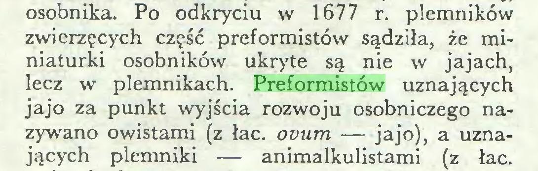 (...) osobnika. Po odkryciu w 1677 r. plemników zwierzęcych część preformistów sądziła, że miniaturki osobników ukryte są nie w jajach, lecz w plemnikach. Preformistów uznających jajo za punkt wyjścia rozwoju osobniczego nazywano owistami (z łac. ovum — jajo), a uznających plemniki — animalkulistami (z łac...