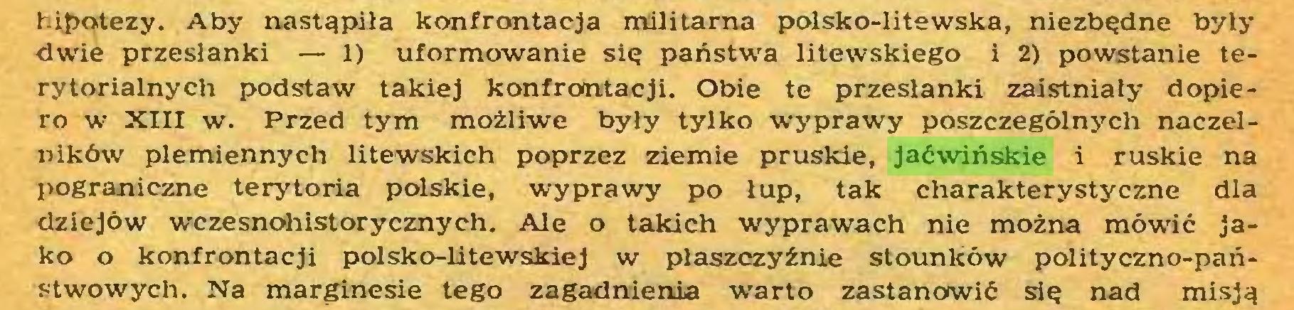 (...) hipotezy. Aby nastąpiła konfrontacja militarna polsko-litewska, niezbędne były dwie przesłanki — 1) uformowanie się państwa litewskiego i 2) powstanie terytorialnych podstaw takiej konfrontacji. Obie te przesłanki zaistniały dopiero w XIII w. Przed tym możliwe były tylko wyprawy poszczególnych naczelników plemiennych litewskich poprzez ziemie pruskie, jaćwińskie i ruskie na pograniczne terytoria polskie, wyprawy po łup, tak charakterystyczne dla dziejów wczesnohistorycznych. Ale o takich wyprawach nie można mówić jako o konfrontacji polsko-litewskiej w płaszczyźnie stounków polityczno-państwowych. Na marginesie tego zagadnienia warto zastanowić się nad misją...