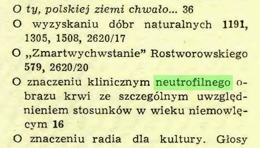 """(...) O ty, polskiej ziemi chwało... 36 O wyzyskaniu dóbr naturalnych 1191, 1305, 1508, 2620/17 O """"Zmartwychwstanie"""" Rostworowskiego 579, 2620/20 O znaczeniu klinicznym neutrofilnego obrazu krwi ze szczególnym uwzględnieniem stosunków w wieku niemowlęcym 16 O znaczeniu radia dla kultury. Głosy..."""
