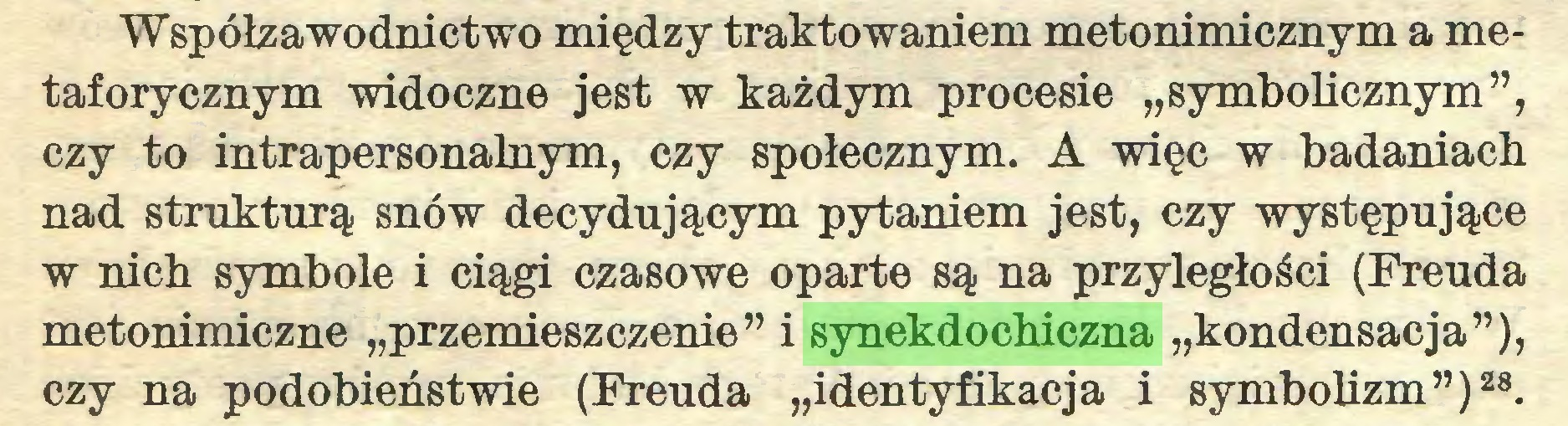 """(...) Współzawodnictwo między traktowaniem metonimicznym a metaforycznym widoczne jest w każdym procesie """"symbolicznym"""", czy to intrapersonalnym, czy społecznym. A więc w badaniach nad strukturą snów decydującym pytaniem jest, czy występujące w nich symbole i ciągi czasowe oparte są na przyległości (Freuda metonimiczne """"przemieszczenie"""" i synekdochiczna """"kondensacja""""), czy na podobieństwie (Freuda """"identyfikacja i symbolizm"""")28..."""