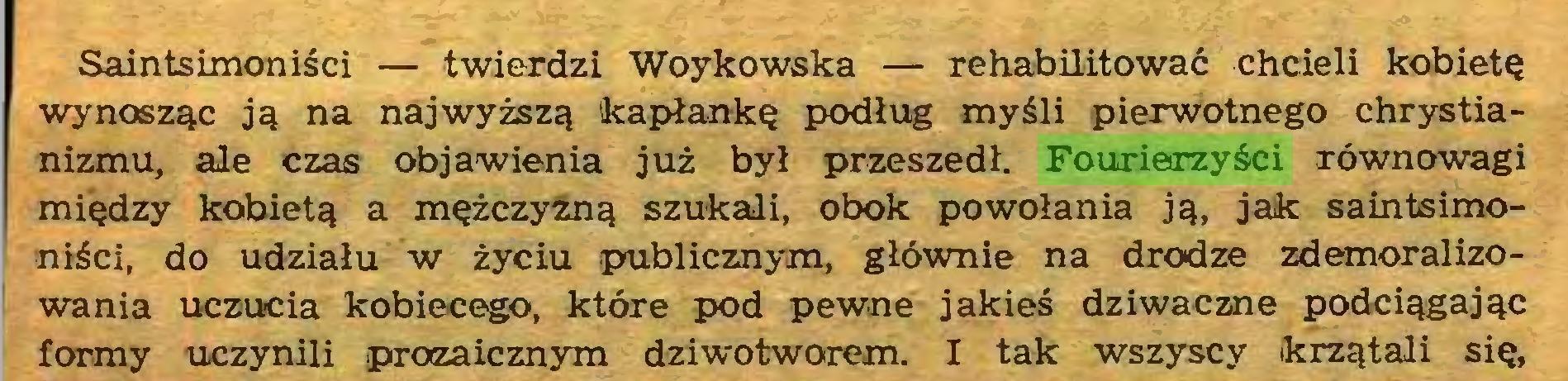 (...) Saintsimoniści — twierdzi Woykowska — rehabilitować chcieli kobietę wynosząc ją na najwyższą kapłankę podług myśli pierwotnego chrystianizmu, ale czas objawienia już był przeszedł. Fourierzyści równowagi między kobietą a mężczyzną szukali, obok powołania ją, jak saintsimoniści, do udziału w życiu publicznym, głównie na drodze zdemoralizowania uczucia kobiecego, które pod pewne jakieś dziwaczne podciągając formy uczynili .prozaicznym dziwotworem. I tak wszyscy krzątali się,...