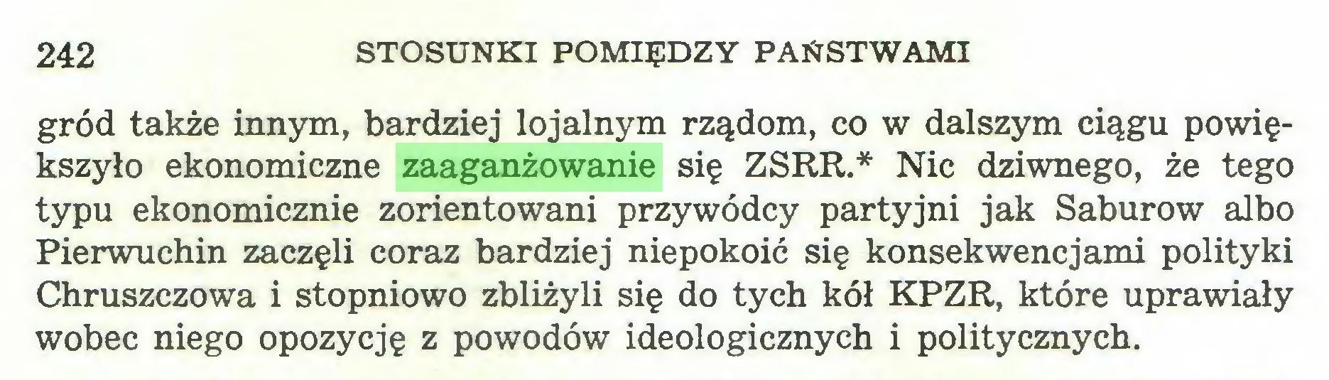 (...) 242 STOSUNKI POMIĘDZY PAŃSTWAMI gród także innym, bardziej lojalnym rządom, co w dalszym ciągu powiększyło ekonomiczne zaaganżowanie się ZSRR.* Nic dziwnego, że tego typu ekonomicznie zorientowani przywódcy partyjni jak Saburow albo Pierwuchin zaczęli coraz bardziej niepokoić się konsekwencjami polityki Chruszczowa i stopniowo zbliżyli się do tych kół KPZR, które uprawiały wobec niego opozycję z powodów ideologicznych i politycznych...