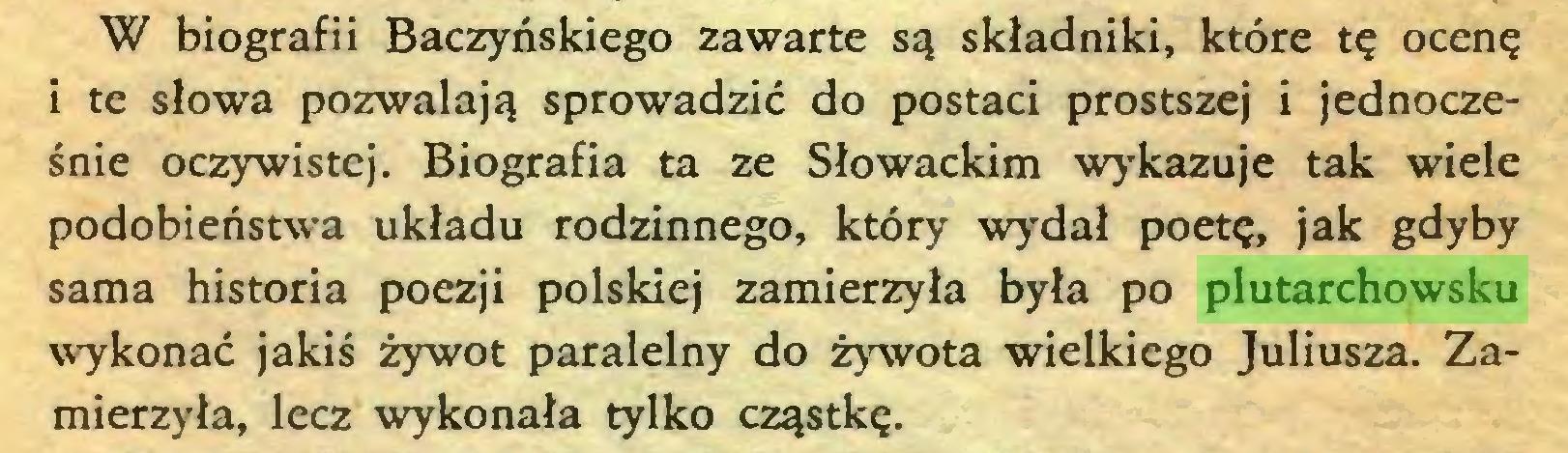 (...) W biografii Baczyńskiego zawarte są składniki, które tę ocenę i te słowa pozwalają sprowadzić do postaci prostszej i jednocześnie oczywistej. Biografia ta ze Słowackim wykazuje tak wiele podobieństwa układu rodzinnego, który wydał poetę, jak gdyby sama historia poezji polskiej zamierzyła była po plutarchowsku wykonać jakiś żywot paralelny do żywota wielkiego Juliusza. Zamierzyła, lecz wykonała tylko cząstkę...