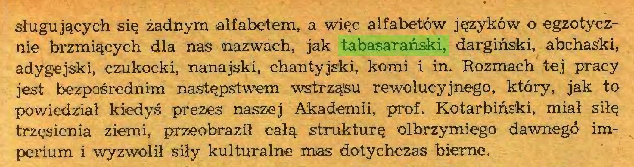(...) sługujących się żadnym alfabetem, a więc alfabetów języków o egzotycznie brzmiących dla nas nazwach, jak tabasarański, dargiński, abchaski, adygejski, czukocki, nanajski, chantyjski, korni i in. Rozmach tej pracy jest bezpośrednim następstwem wstrząsu rewolucyjnego, który, jak to powiedział kiedyś prezes naszej Akademii, prof. Kotarbiński, miał siłę trzęsienia ziemi, przeobraził całą strukturę olbrzymiego dawnego imperium i wyzwolił siły kulturalne mas dotychczas bierne...