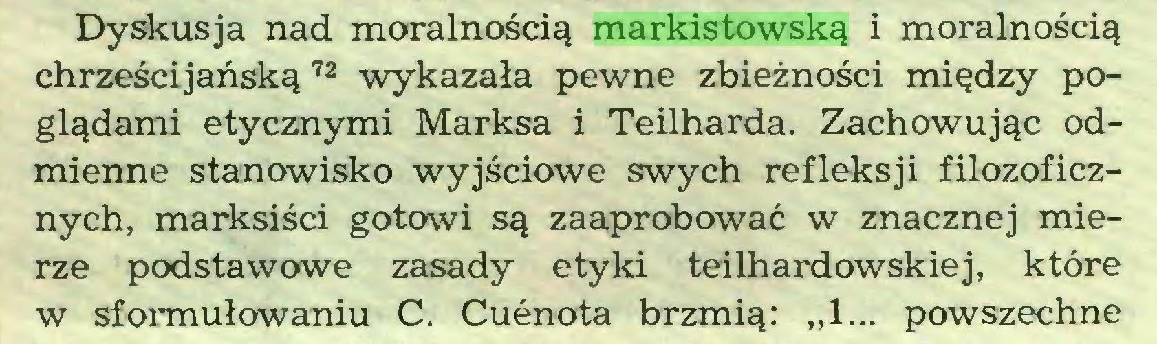 """(...) Dyskusja nad moralnością markistowską i moralnością chrześcijańską 72 wykazała pewne zbieżności między poglądami etycznymi Marksa i Teilharda. Zachowując odmienne stanowisko wyjściowe swych refleksji filozoficznych, marksiści gotowi są zaaprobować w znacznej mierze podstawowe zasady etyki teilhardowskiej, które w sformułowaniu C. Cuenota brzmią: """"1... powszechne..."""
