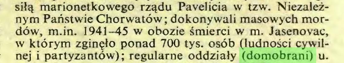 (...) sil«t marionetkowego rzadu Pavelicia w tzw. Niezaleznym Panstwie Chorwatöw; dokonywali masowych mordöw, m.in. 1941-45 w obozie smierci w m. Jasenovac, w ktörym zgin?lo ponad 700 tys. osöb (ludno£ci cywilnej i partyzantöw); regularne oddziaty (domobrani) u...