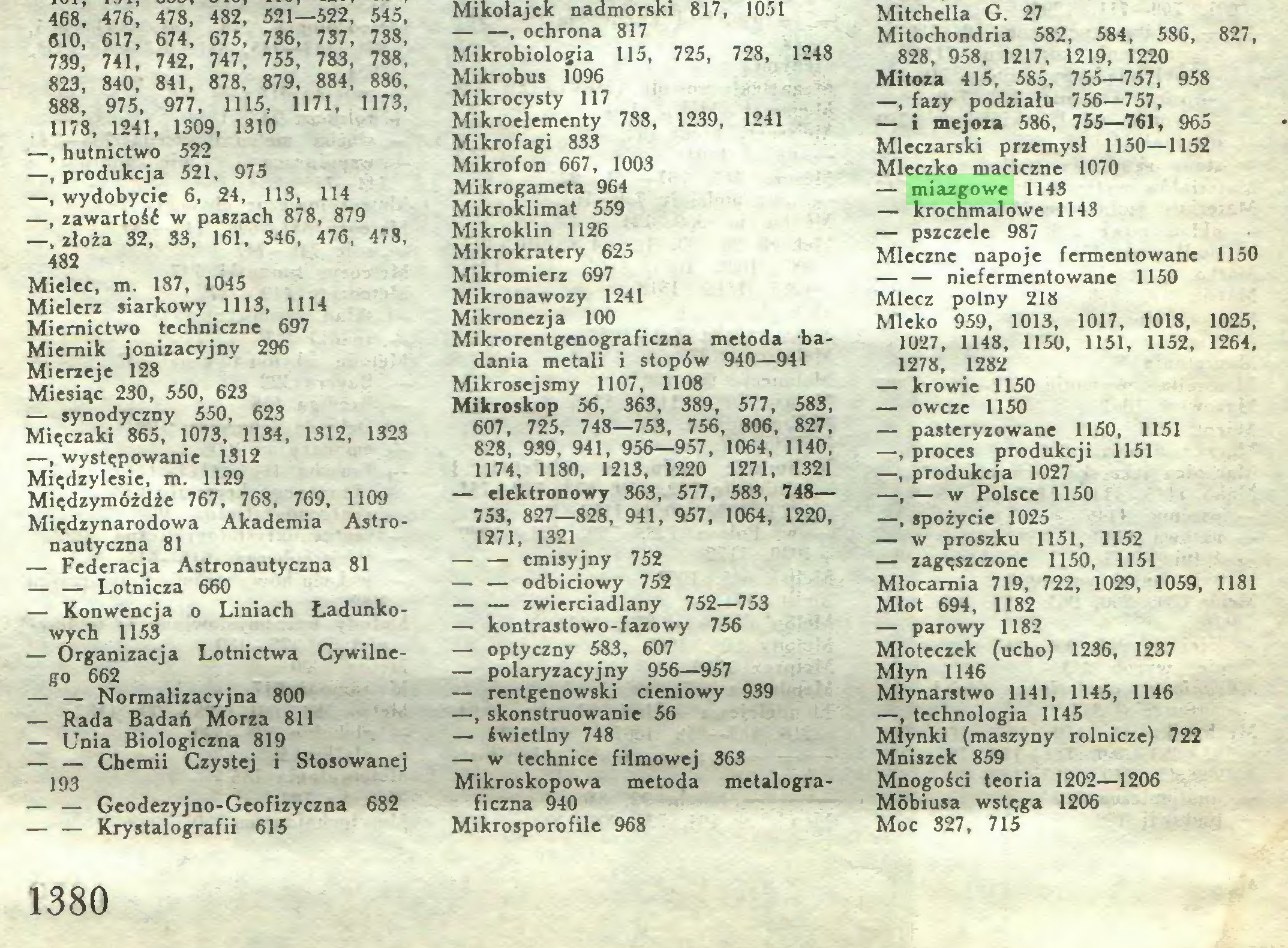 (...) Mitchella G. 27 Mitochondria 582, 584, 586, 827, 828, 958, 1217, 1219, 1220 Mitoza 415, 585, 755—757, 958 —, fazy podziału 756—757, — i mejoza 586, 755—761, 965 Mleczarski przemysł 1150—1152 Mleczko maciczne 1070 — miazgowe 1143 — krochmalowe 1143 — pszczele 987 Mleczne napoje fermentowane 1150 — — niefermentowane 1150 Mlecz polny 218 Mleko 959, 1013, 1017, 1018, 1025, 1027, 1148, 1150, 1151, 1152, 1264, 1278, 1282 — krowie 1150 — owcze 1150 — pasteryzowane 1150, 1151 —, proces produkcji 1151 —, produkcja 1027 —, — w Polsce 1150 —, spożycie 1025 — w proszku 1151, 1152 — zagęszczone 1150, 1151 Młocarnia 719, 722, 1029, 1059, 1181 Młot 694, 1182 — parowy 1182 Młoteczek (ucho) 1236, 1237 Młyn 1146 Młynarstwo 1141, 1145, 1146 —, technologia 1145 Młynki (maszyny rolnicze) 722 Mniszek 859 Mnogości teoria 1202—1206 Móbiusa wstęga 1206 Moc 327, 715 1380...