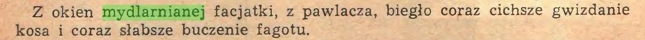 (...) Z okien mydlarnianej facjatki, z pawlacza, biegło coraz cichsze gwizdanie kosa i coraz słabsze buczenie fagotu...