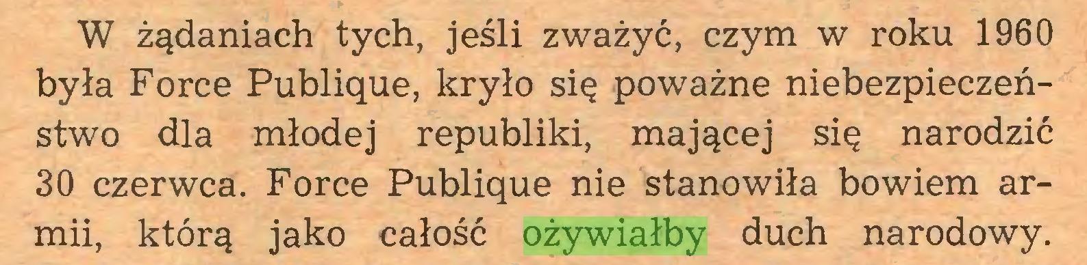 (...) W żądaniach tych, jeśli zważyć, czym w roku 1960 była Force Publique, kryło się poważne niebezpieczeństwo dla młodej republiki, mającej się narodzić 30 czerwca. Force Publique nie stanowiła bowiem armii, którą jako całość ożywiałby duch narodowy...