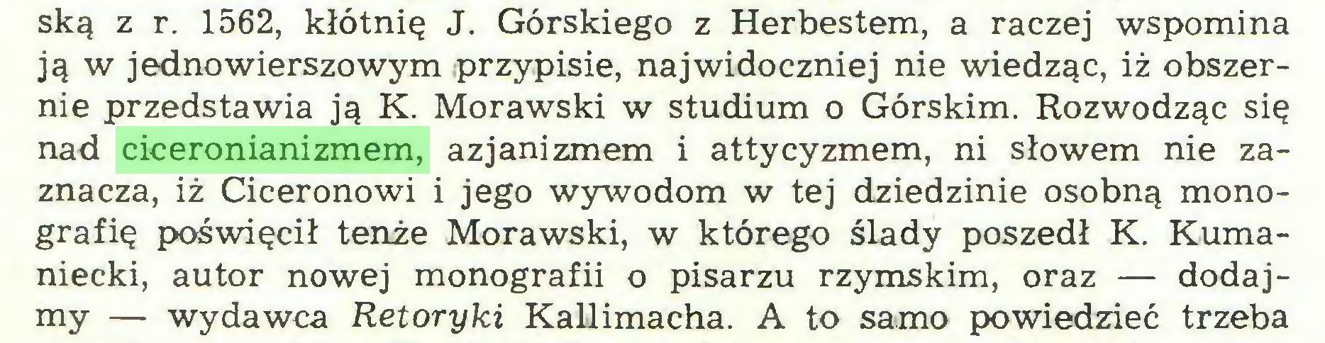(...) ską z r. 1562, kłótnię J. Górskiego z Herbestem, a raczej wspomina ją w jedno wierszowym przypisie, najwidoczniej nie wiedząc, iż obszernie przedstawia ją K. Morawski w studium o Górskim. Rozwodząc się nad ciceronianizmem, azjanizmem i attycyzmem, ni słowem nie zaznacza, iż Ciceronowi i jego wywodom w tej dziedzinie osobną monografię poświęcił tenże Morawski, w którego ślady poszedł K. Kumaniecki, autor nowej monografii o pisarzu rzymskim, oraz — dodajmy — wydawca Retoryki Kallimacha. A to samo powiedzieć trzeba...