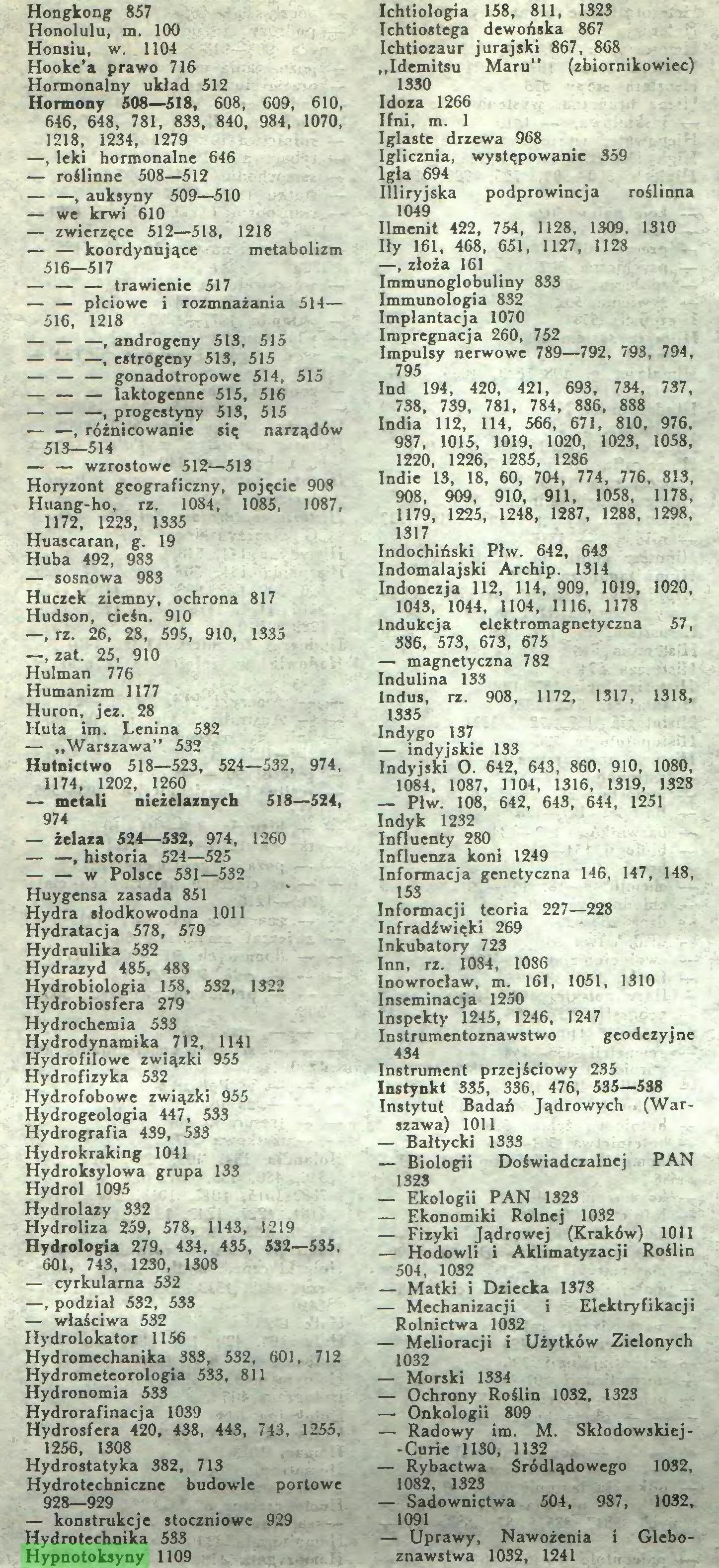 """(...) Huta im. Lenina 532 — """"Warszawa"""" 532 Hntnictwo 518—523, 524—532, 974, 1174, 1202, 1260 — metali nieżelaznych 518—524, 974 — żelaza 524—532, 974, 1260 — —, historia 524—525 — — w Polsce 531—532 Huygensa zasada 851 Hydra słodkowodna 1011 Hydratacja 578, 579 Hydraulika 532 Hydrazyd 485, 488 Hydrobiologia 158, 532, 1322 Hydrobiosfera 279 Hydrochemia 533 Hydrodynamika 712, 1141 Hydrofilowe związki 955 Hydrofizyka 532 Hydrofobowe związki 955 Hydrogeologia 447, 533 Hydrografia 439, 533 Hydrokraking 1041 Hydroksylowa grupa 133 Hydrol 1095 Hydrolazy 332 Hydroliza 259, 578, 1143, 1219 Hydrologia 279, 434, 435, 532—535, 601, 743, 1230, 1308 — cyrkularna 532 —, podział 532, 533 — właściwa 532 Hydrolokator 1156 Hydromechanika 383, 532, 601, 712 Hydrometeorologia 533, 811 Hydronomia 533 Hydrorafinacja 1039 Hydrosfera 420, 438, 443, 743, 1255, 1256, 1308 Hydrostatyka 382, 713 Hydrotechniczne budowle portowe 928—929 — konstrukcje stoczniowe 929 Hydrotechnika 533 Hypnotoksyny 1109 Ichtiologia 158, 811, 1323 Ichtiostega dewońska 867 Ichtiozaur jurajski 867, 868 """"Idemitsu Maru"""" (zbiornikowiec) 1330 Idoza 1266 Ifni, m. 1..."""