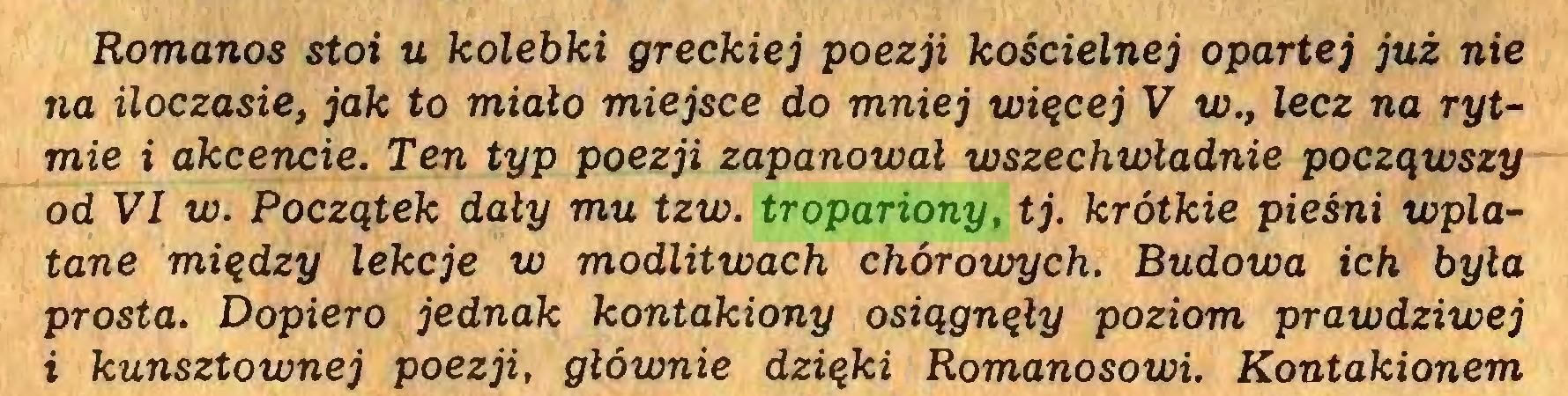 (...) Romanos stoi u kolebki greckiej poezji kościelnej opartej już nie na iloczasie, jak to miało miejsce do mniej więcej V w., lecz na rytmie i akcencie. Ten typ poezji zapanował wszechwładnie począwszy od VI w. Początek dały mu tzw. tropariony, tj. krótkie pieśni wplatane między lekcje w modlitwach chórowych. Budowa ich była prosta. Dopiero jednak kontakiony osiągnęły poziom prawdziwej i kunsztownej poezji, głównie dzięki Romanosowi. Kontakionem...