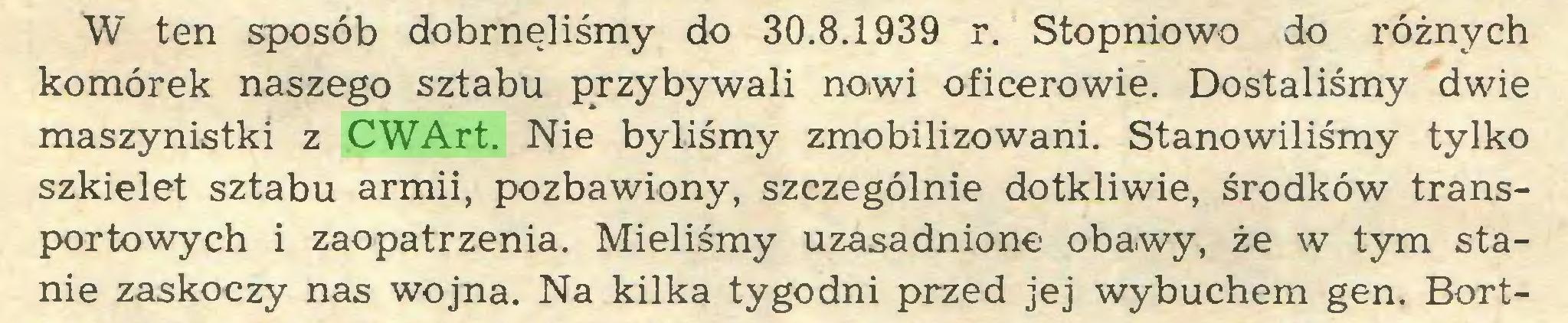 (...) W ten sposób dobrnęliśmy do 30.8.1939 r. Stopniowo do różnych komórek naszego sztabu przybywali nowi oficerowie. Dostaliśmy dwie maszynistki z CWArt. Nie byliśmy zmobilizowani. Stanowiliśmy tylko szkielet sztabu armii, pozbawiony, szczególnie dotkliwie, środków transportowych i zaopatrzenia. Mieliśmy uzasadnione obawy, że w tym stanie zaskoczy nas wojna. Na kilka tygodni przed jej wybuchem gen. Bort...