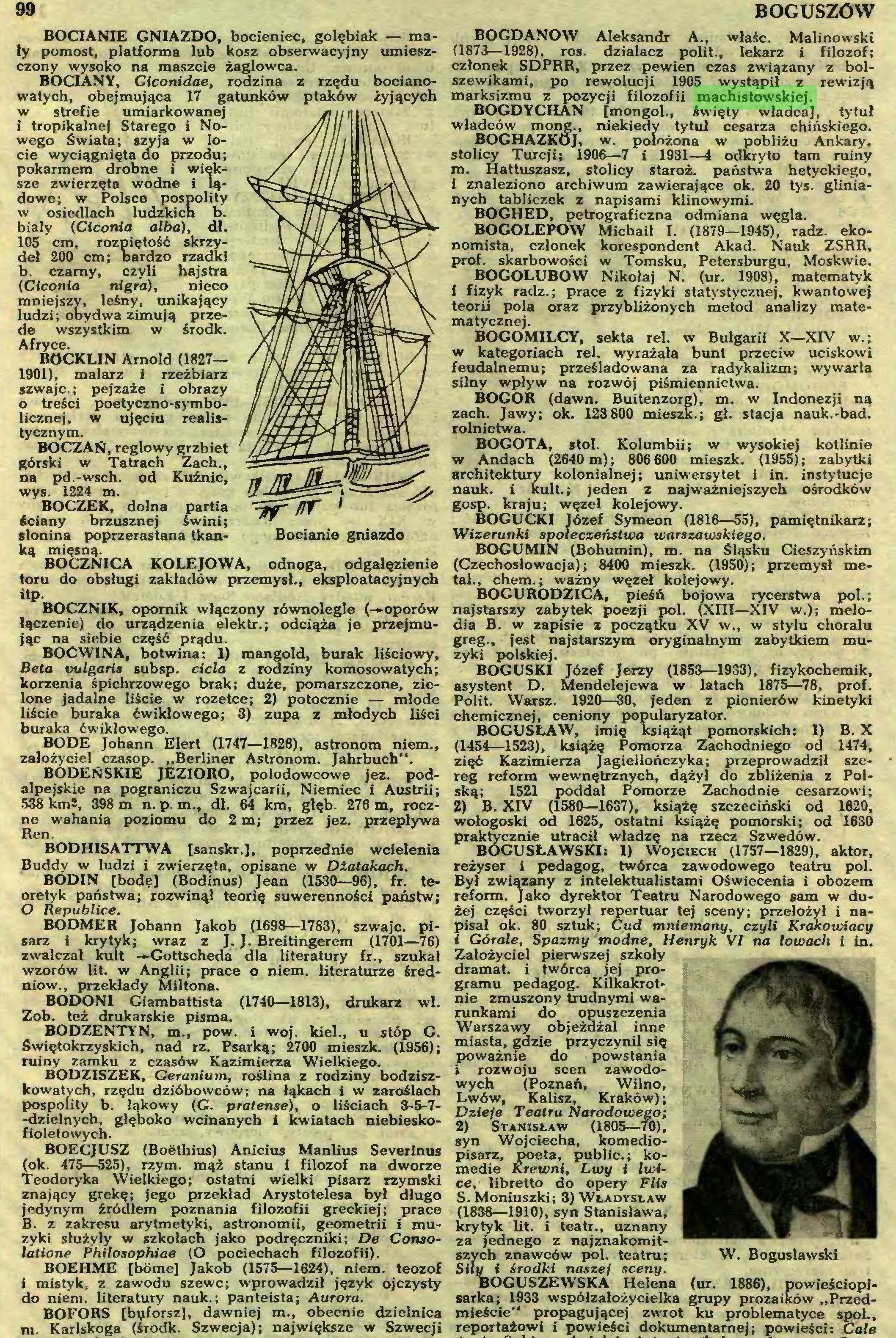 (...) BOFORS [bęforsz], dawniej m., obecnie dzielnica m. Karlskoga (środk. Szwecja); największe w Szwecji BOGUSZÓW BOGDANÓW Aleksandr A., właśc. Malinowski (1873—1928), ros. działacz polit., lekarz i filozof; członek SDPRR, przez pewien czas związany z bolszewikami, po rewolucji 1905 wystąpił z rewizją marksizmu z pozycji filozofii machistowskiej...
