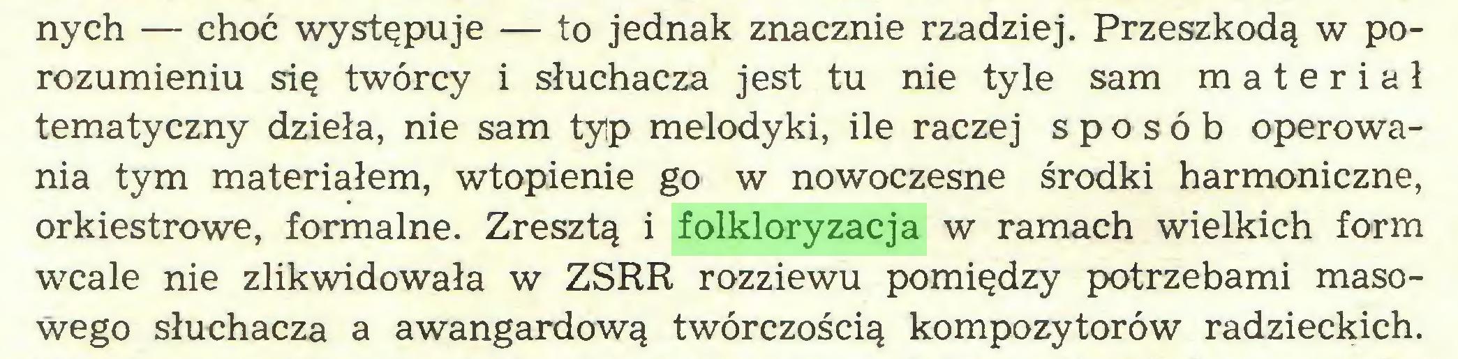 (...) nych — choć występuje — to jednak znacznie rzadziej. Przeszkodą w porozumieniu się twórcy i słuchacza jest tu nie tyle sam materiał tematyczny dzieła, nie sam tylp melodyki, ile raczej sposób operowania tym materiałem, wtopienie go w nowoczesne środki harmoniczne, orkiestrowe, formalne. Zresztą i folkloryzacja w ramach wielkich form wcale nie zlikwidowała w ZSRR rozziewu pomiędzy potrzebami masowego słuchacza a awangardową twórczością kompozytorów radzieckich...