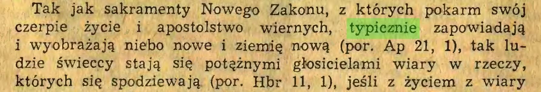 (...) Tak jak sakramenty Nowego Zakonu, z których pokarm swój czerpie życie i apostolstwo wiernych, typicznie zapowiadają i wyobrażają niebo nowe i ziemię nową (por. Ap 21, 1), tak ludzie świeccy stają się potężnymi głosicielami wiary w rzeczy, których się spodziewają (por. Hbr 11, 1), jeśli z życiem z wiary...