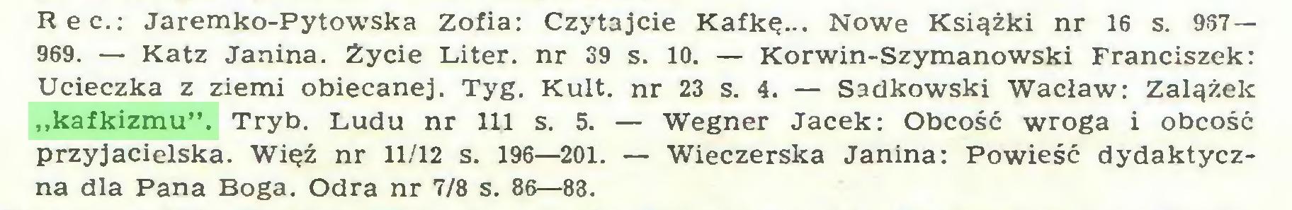 """(...) Rec.: Jaremko-Pytowska Zofia: Czytajcie Kafkę... Nowe Książki nr 16 s. 937— 969. — Katz Janina. Życie Liter, nr 39 s. 10. — Korwin-Szymanowski Franciszek: Ucieczka z ziemi obiecanej. Tyg. Kult. nr 23 s. 4. — Sadkowski Wacław: Zalążek """"kafkizmu"""". Tryb. Ludu nr 111 s. 5. — Wegner Jacek: Obcość wroga i obcość przyjacielska. Więź nr 11/12 s. 196—201. — Wieczerska Janina: Powieść dydaktyczna dla Pana Boga. Odra nr 7/8 s. 86—83..."""