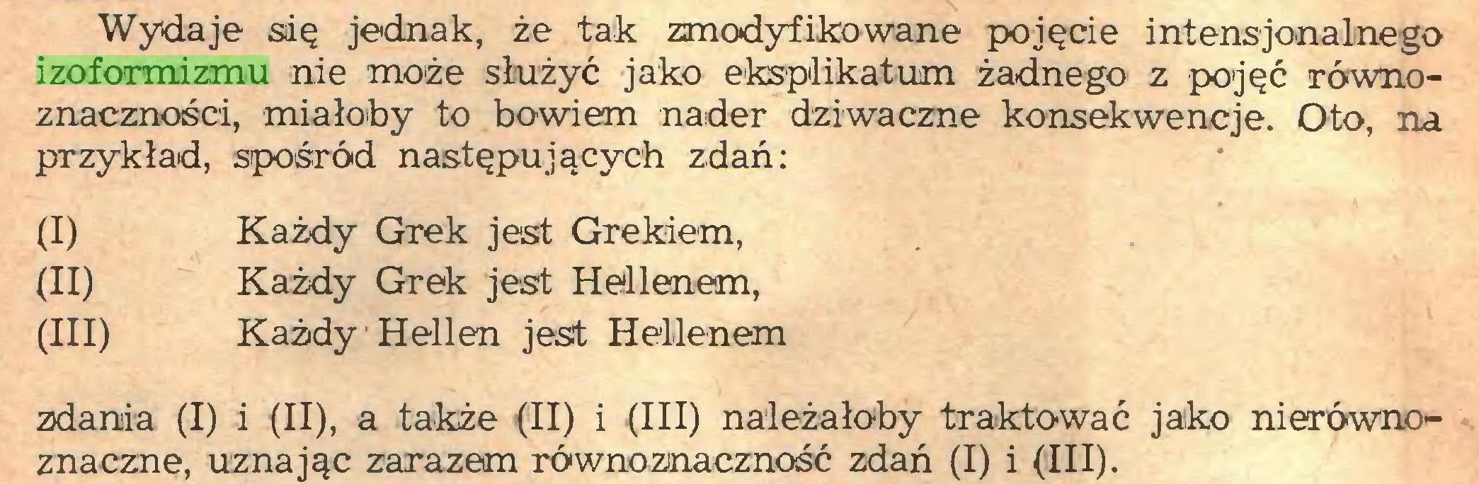 (...) Wydaje się jednak, że tak zmodyfikowane pojęcie intensjonalnego izoformizmu nie może służyć jako eksplikatum żadnego z pojęć równoznaczności, miałoby to bowiem nader dziwaczne konsekwencje. Oto, na przykład, spośród następujących zdań: (I) Każdy Grek jest Grekiem, (II) Każdy Grek jest Hellenem, (III) Każdy Hellen jest Hellenem zdania (I) i (II), a także (II) i (III) należałoby traktować jako nierównoznaczne, uznając zarazem równoznaczność zdań (I) i (III)...