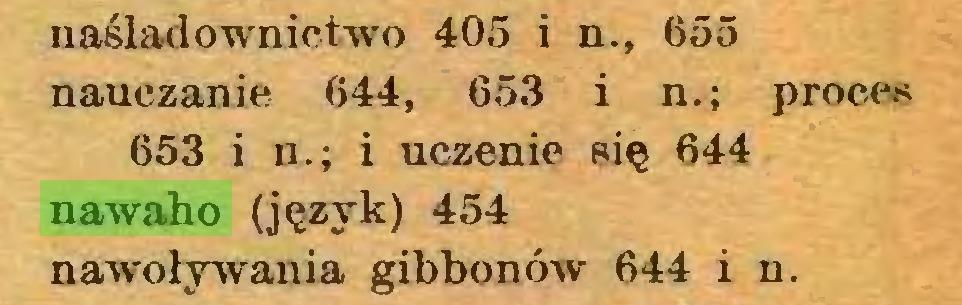 (...) naśladownictwo 405 i n., 655 nauczanie 644, 653 i n.; proces 653 i u.; i uczenie się 644 nawaho (język) 454 nawoływania gibbonów 644 i n...