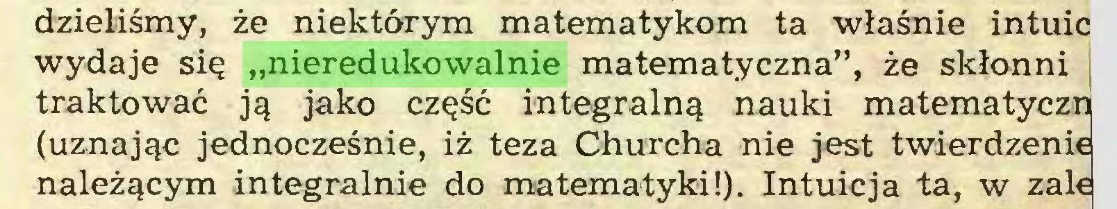 """(...) dzieliśmy, że niektórym matematykom ta właśnie intuic wydaje się """"nieredukowalnie matematyczna"""", że skłonni traktować ją jako część integralną nauki matematyczni (uznając jednocześnie, iż teza Churcha nie jest twierdzenie należącym integralnie do matematyki!). Intuicja ta, w żale..."""