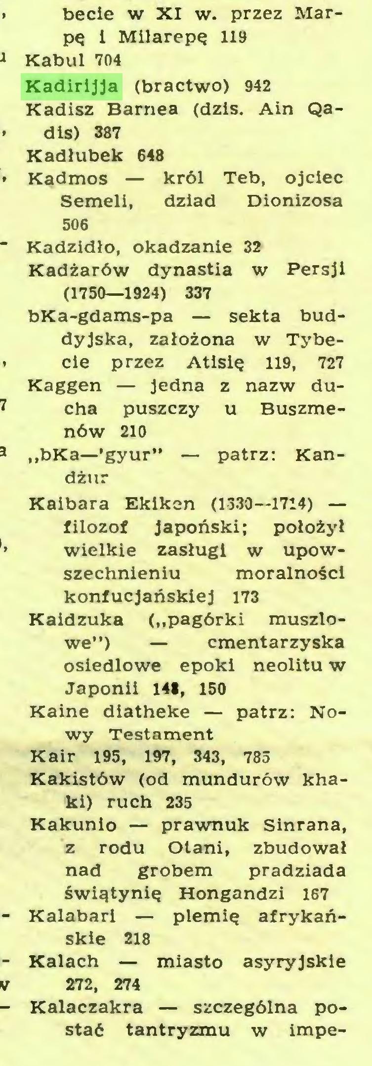 """(...) becie w XI w. przez Marpę 1 Milarepę 119 Kabul 704 Kadirijja (bractwo) 942 Kadisz Barnea (dziś. Ain Qadis) 387 Kadłubek 648 Kadmos — król Teb, ojciec Semeli, dziad Dionizosa 506 Kadzidło, okadzanie 32 Kadżarów dynastia w Persji (1750—1924) 337 bKa-gdams-pa — sekta buddyjska, założona w Tybecie przez Atisię 119, 727 Kaggen — jedna z nazw ducha puszczy u Buszmenów 210 """"bKa—'gyur"""" — patrz: Kandżur Kaibara Ekiken (1330—1714) — filozof japoński; położył wielkie zasługi w upowszechnieniu moralności konfucjańskiej 173 Kaidzuka (""""pagórki muszlowe"""") — cmentarzyska osiedlowe epoki neolitu w Japonii 141, 150 Kaine diatheke — patrz: Nowy Testament Kair 195, 197, 343, 785 Kakistów (od mundurów khaki) ruch 235 Kakunio — prawnuk Sinrana, z rodu Otani, zbudował nad grobem pradziada świątynię Hongandzi 167 Kalabari — plemię afrykańskie 218 Kałach — miasto asyryjskie 272, 274 Kalaczakra — szczególna postać tantryzmu w impe..."""