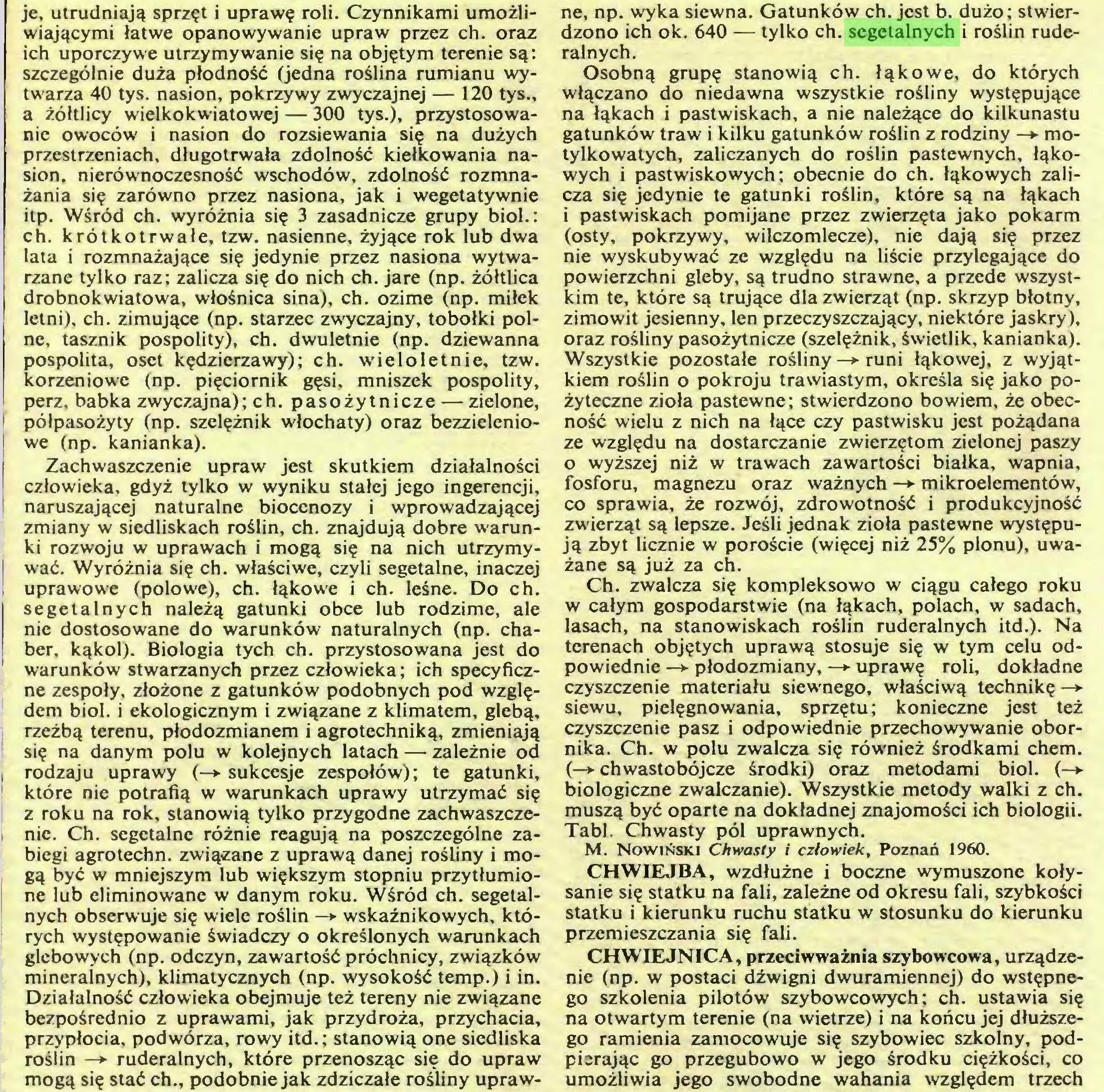 (...) Działalność człowieka obejmuje też tereny nie związane bezpośrednio z uprawami, jak przydroża, przychacia, przypłocia, podwórza, rowy itd.; stanowią one siedliska roślin —► ruderalnych, które przenosząc się do upraw mogą się stać ch., podobnie jak zdziczałe rośliny upraw¬ ne, np. wyka siewna. Gatunków ch. jest b. dużo; stwierdzono ich ok. 640 — tylko ch. segetalnych i roślin ruderalnych...