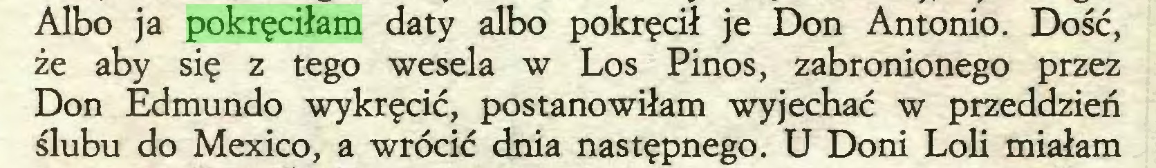 (...) Albo ja pokręciłam daty albo pokręcił je Don Antonio. Dość, że aby się z tego wesela w Los Pinos, zabronionego przez Don Edmundo wykręcić, postanowiłam wyjechać w przeddzień ślubu do Mexico, a wrócić dnia następnego. U Doni Loli miałam...