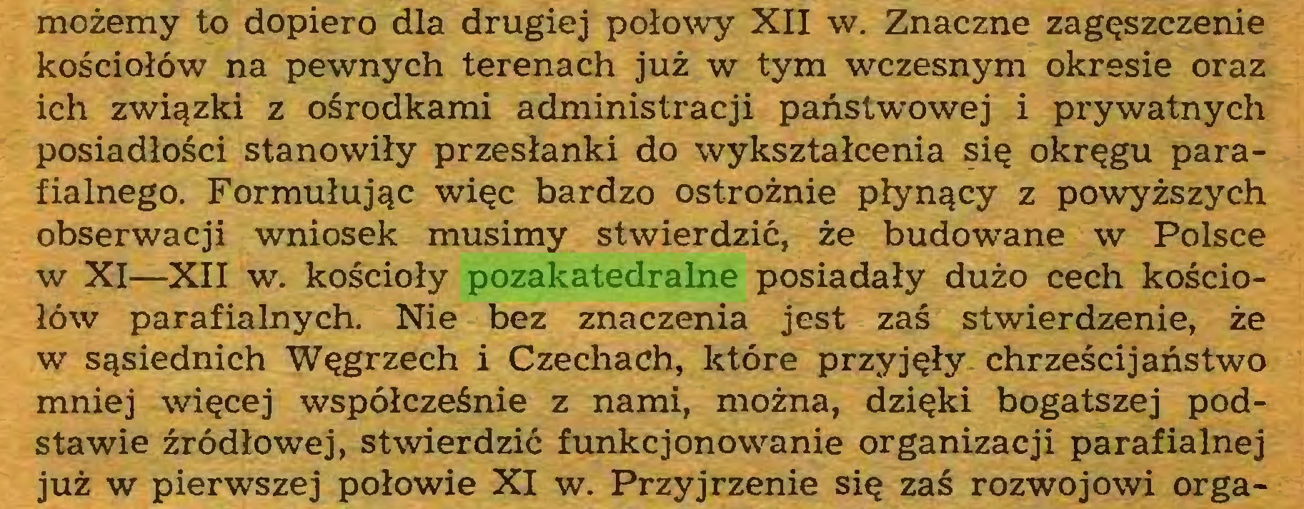 (...) możemy to dopiero dla drugiej połowy XII w. Znaczne zagęszczenie kościołów na pewnych terenach już w tym wczesnym okresie oraz ich związki z ośrodkami administracji państwowej i prywatnych posiadłości stanowiły przesłanki do wykształcenia się okręgu parafialnego. Formułując więc bardzo ostrożnie płynący z powyższych obserwacji wniosek musimy stwierdzić, że budowane w Polsce w XI—XII w. kościoły pozakatedralne posiadały dużo cech kościołów parafialnych. Nie bez znaczenia jest zaś stwierdzenie, że w sąsiednich Węgrzech i Czechach, które przyjęły chrześcijaństwo mniej więcej współcześnie z nami, można, dzięki bogatszej podstawie źródłowej, stwierdzić funkcjonowanie organizacji parafialnej już w pierwszej połowie XI w. Przyjrzenie się zaś rozwojowi orga...