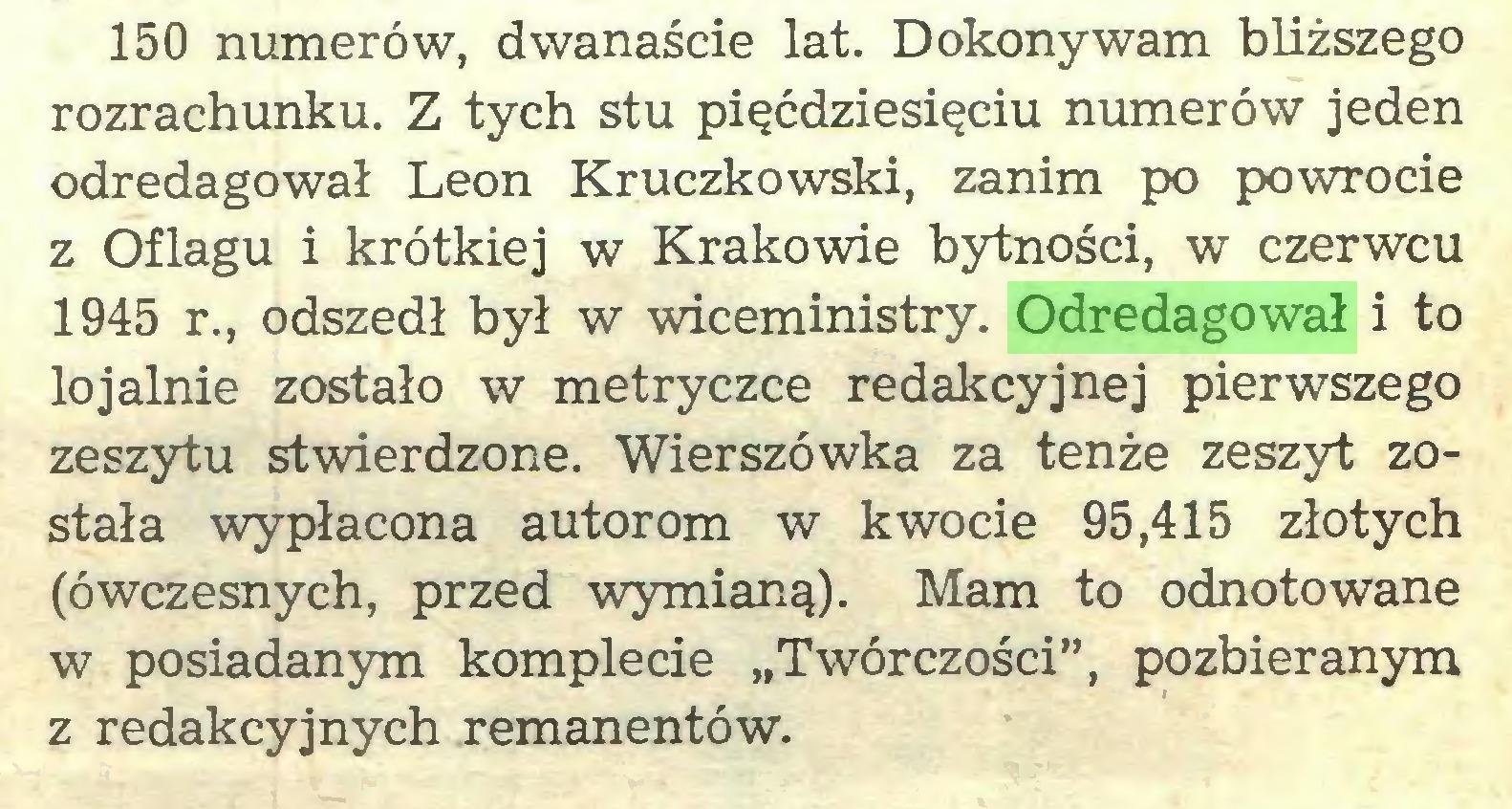 """(...) 150 numerów, dwanaście lat. Dokonywam bliższego rozrachunku. Z tych stu pięćdziesięciu numerów jeden odredagował Leon Kruczkowski, zanim po powrocie z Oflagu i krótkiej w Krakowie bytności, w czerwcu 1945 r., odszedł był w wiceministry. Odredagował i to lojalnie zostało w metryczce redakcyjnej pierwszego zeszytu stwierdzone. Wierszówka za tenże zeszyt została wypłacona autorom w kwocie 95,415 złotych (ówczesnych, przed wymianą). Mam to odnotowane w posiadanym komplecie """"Twórczości"""", pozbieranym z redakcyjnych remanentów..."""