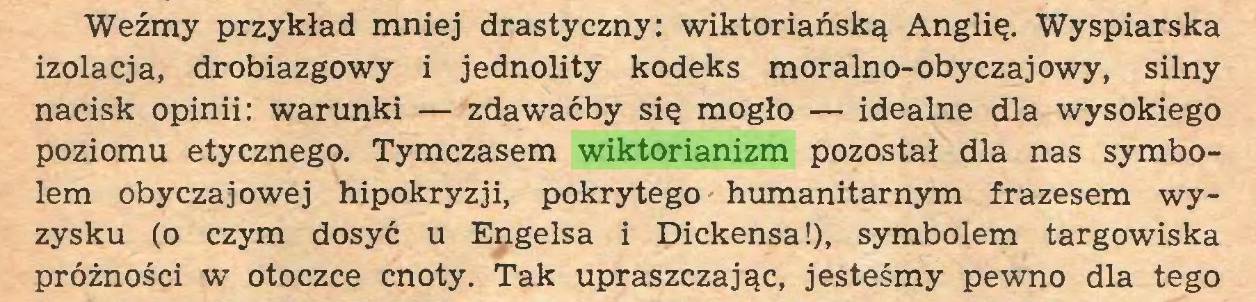 (...) Weźmy przykład mniej drastyczny: wiktoriańską Anglię. Wyspiarska izolacja, drobiazgowy i jednolity kodeks moralno-obyczajowy, silny nacisk opinii: warunki — zdawaćby się mogło — idealne dla wysokiego poziomu etycznego. Tymczasem wiktorianizm pozostał dla nas symbolem obyczajowej hipokryzji, pokrytego humanitarnym frazesem wyzysku (o czym dosyć u Engelsa i Dickensa!), symbolem targowiska próżności w otoczce cnoty. Tak upraszczając, jesteśmy pewno dla tego...