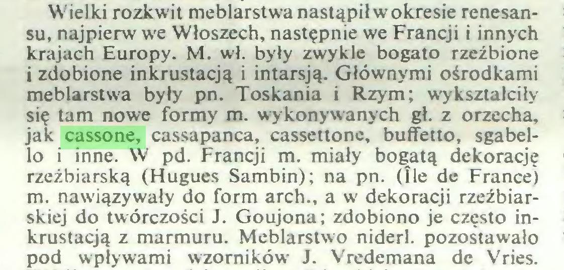 (...) Wielki rozkwit meblarstwa nastąpił w okresie renesansu, najpierw we Włoszech, następnie we Francji i innych krajach Europy. M. wł. były zwykle bogato rzeźbione i zdobione inkrustacją i intarsją. Głównymi ośrodkami meblarstwa były pn. Toskania i Rzym; wykształciły się tam nowe formy m. wykonywanych gł. z orzecha, jak cassone, cassapanca, cassettone, buffetto, sgabello i inne. W pd. Francji m. miały boąatą dekorację rzeźbiarską (Hugues Sambin); na pn. (Ile de France) m. nawiązywały do form arch., a w dekoracji rzeźbiarskiej do twórczości J. Goujona; zdobiono je często inkrustacją z marmuru. Meblarstwo niderl. pozostawało pod wpływami wzorników J. Vredemana de Vries...