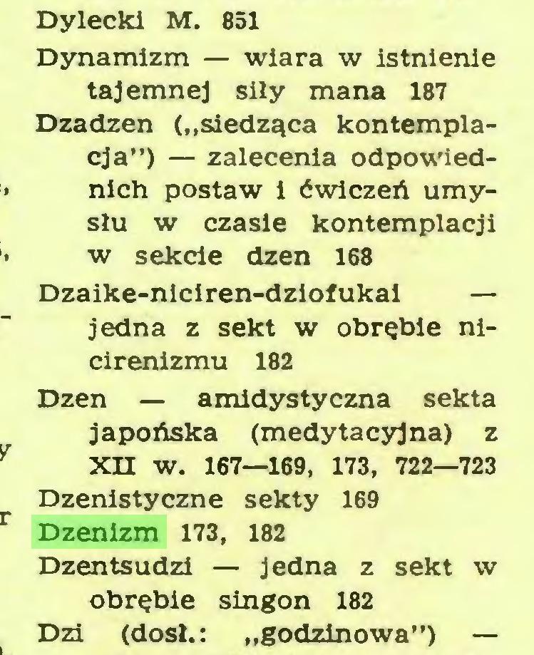 """(...) Dylecki M. 851 Dynamizm — wiara w istnienie tajemnej siły mana 187 Dzadzen (""""siedząca kontemplacja"""") — zalecenia odpowiednich postaw i ćwiczeń umysłu w czasie kontemplacji w sekde dzen 168 Dzaike-nlciren-dziofukal — jedna z sekt w obrębie nicirenizmu 182 Dzen — amidystyczna sekta japońska (medytacyjna) z XH W. 167—169, 173, 722—723 Dzenistyczne sekty 169 Dzenizm 173, 182 Dzentsudzi — jedna z sekt w obrębie singon 182 Dzi (dosł.: """"godzinowa"""") —..."""