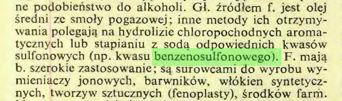 (...) ne podobieństwo do alkoholi. Gł. źródłem f. jest olej średni ze smoły pogazowej; inne metody ich otrzymywania polegają na hydrolizie chloropochodnych aromatycznych lub stapianiu z sodą odpowiednich kwasów sulfonowych (np. kwasu benzenosulfonowego). F. mają b. szerokie zastosowanie; są surowcami do wyrobu wymieniaczy jonowych, barwników, włókien syntetycznych, tworzyw sztucznych (fenoplasty), środków farm...