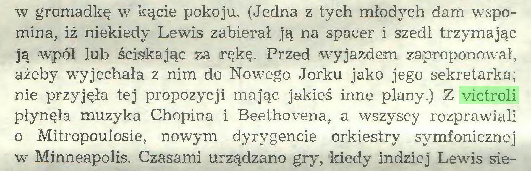 (...) w gromadkę w kącie pokoju. (Jedna z tych młodych dam wspomina, iż niekiedy Lewis zabierał ją na spacer i szedł trzymając ją wpół lub ściskając za rękę. Przed wyjazdem zaproponował, ażeby wyjechała z nim do Nowego Jorku jako jego sekretarka; nie przyjęła tej propozycji mając jakieś inne plany.) Z victroli płynęła muzyka Chopina i Beethovena, a wszyscy rozprawiali o Mitropoulosie, nowym dyrygencie orkiestry symfonicznej w Minneapolis. Czasami urządzano gry, kiedy indziej Lewis sie...