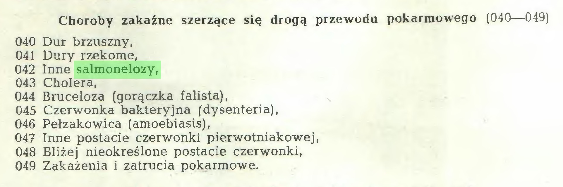 (...) Choroby zakaźne szerzące się drogą przewodu pokarmowego (040—049) 040 Dur brzuszny, 041 Dury rzekome, 042 Inne salmonelozy, 043 Cholera, 044 Bruceloza (gorączka falista), 045 Czerwonka bakteryjna (dysenteria), 046 Pełzakowica (amoebiasis), 047 Inne postacie czerwonki pierwotniakowej, 048 Bliżej nieokreślone postacie czerwonki, 049 Zakażenia i zatrucia pokarmowe...