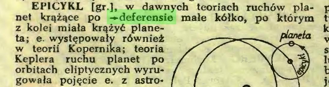 (...) EPICYKL [gr.], w dawnych teoriach ruchów planet krążące po -»deferensie małe kółko, po którym z kolei miała krążyć planeta; e. występowały również w teorii Kopernika; teoria Keplera ruchu planet po orbitach eliptycznych wyrugowała pojęcie e. z astro...