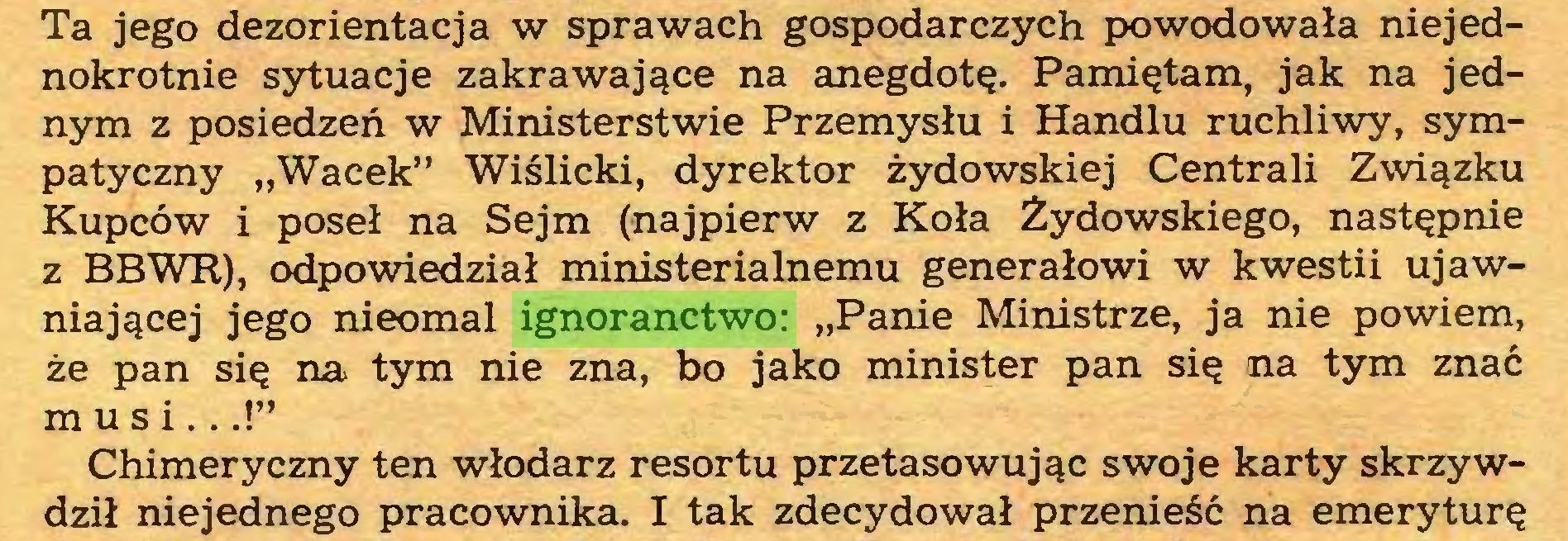 """(...) Ta jego dezorientacja w sprawach gospodarczych powodowała niejednokrotnie sytuacje zakrawające na anegdotę. Pamiętam, jak na jednym z posiedzeń w Ministerstwie Przemysłu i Handlu ruchliwy, sympatyczny """"Wacek"""" Wiślicki, dyrektor żydowskiej Centrali Związku Kupców i poseł na Sejm (najpierw z Koła Żydowskiego, następnie z BBWR), odpowiedział ministerialnemu generałowi w kwestii ujawniającej jego nieomal ignoranctwo: """"Panie Ministrze, ja nie powiem, że pan się na tym nie zna, bo jako minister pan się na tym znać musi...!"""" Chimeryczny ten włodarz resortu przetasowując swoje karty skrzywdził niejednego pracownika. I tak zdecydował przenieść na emeryturę..."""