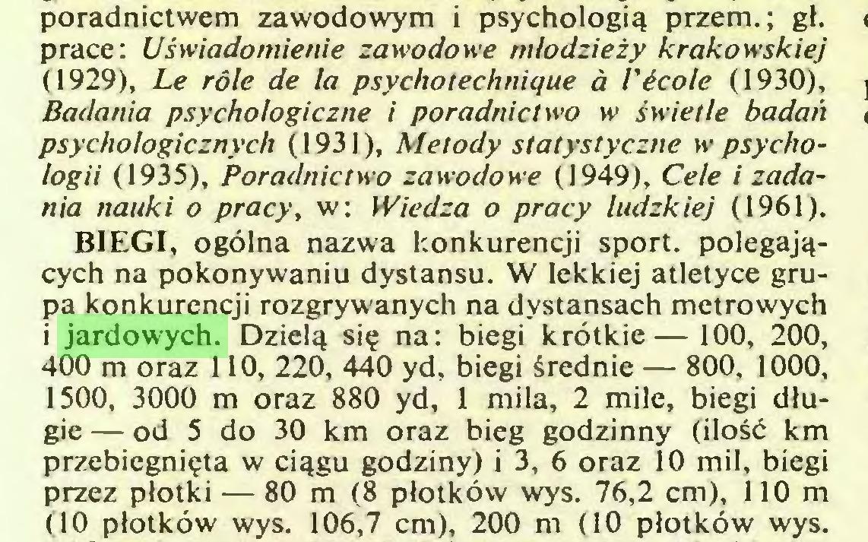 (...) poradnictwem zawodowym i psychologią przem.; gł. prace: Uświadomienie zawodowe młodzieży krakowskiej (1929), Le rôle de la psychotechnique à l'école (1930), Badania psychologiczne i poradnictwo w świetle badań psychologicznych (1931), Metody statystyczne >v psychologii (1935), Poradnictwo zawodowe (1949), Cele i zadania nauki o pracy, w: Wiedza o pracy ludzkiej (1961), BIEGI, ogólna nazwa konkurencji sport, polegających na pokonywaniu dystansu. W lekkiej atletyce grupa konkurencji rozgrywanych na dystansach metrowych i jardowych. Dzielą się na: biegi krótkie—100, 200, 400 m oraz 110, 220, 440 yd, biegi średnie — 800, 1000, 1500, 3000 m oraz 880 yd, 1 mila, 2 mile, biegi długie — od 5 do 30 km oraz bieg godzinny (ilość km przebiegnięta w ciągu godziny) i 3, 6 oraz 10 mil, biegi przez płotki — 80 m (8 płotków wys. 76,2 cm), 110 m (10 płotków wys. 106,7 cm), 200 m (10 płotków wys...