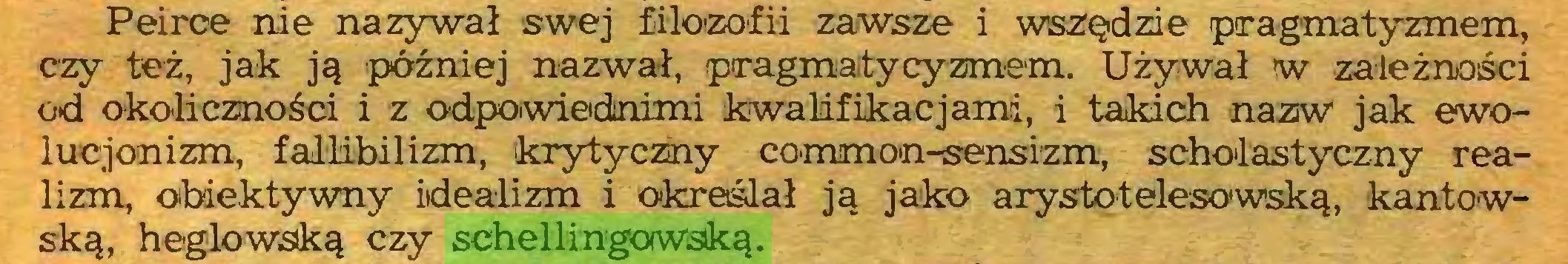 (...) Peirce nie nazywał swej filozofii zawsze i wszędzie pragmatyzmem, czy też, jak ją później nazwał, pragmatycyzmem. Używał w zależności od okoliczności i z odpowiednimi kwalifikacjami, i takich nazw jak ewoluejonizm, fallibilizm, krytyczny common-sensizm, scholastyczny realizm, obiektywny idealizm i określał ją jako arystotelesowską, kaniowską, heglowską czy schellingowską...