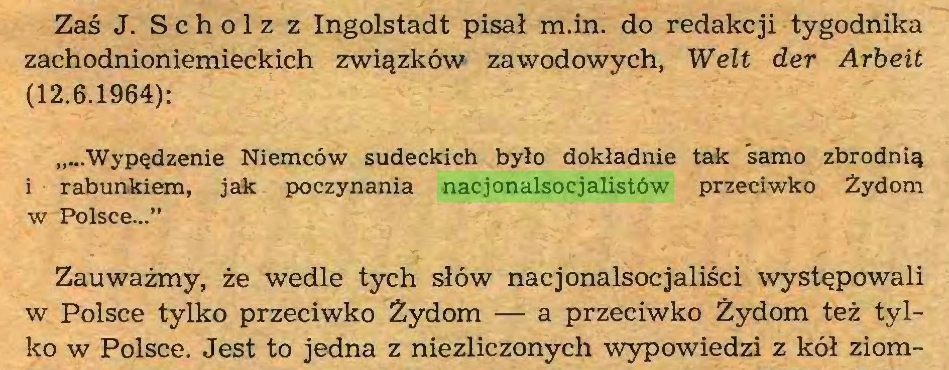 """(...) Zaś J. Scholz z Ingolstadt pisał m.in. do redakcji tygodnika zachodnioniemieckich związków zawodowych, Welt der Arbeit (12.6.1964): Wypędzenie Niemców sudeckich było dokładnie tak samo zbrodnią i rabunkiem, jak poczynania nacjonalsocjalistów przeciwko Żydom w Polsce..."""" Zauważmy, że wedle tych słów nacjonalsocjaliści występowali w Polsce tylko przeciwko Żydom — a przeciwko Żydom też tylko w Polsce. Jest to jedna z niezliczonych wypowiedzi z kół ziom..."""