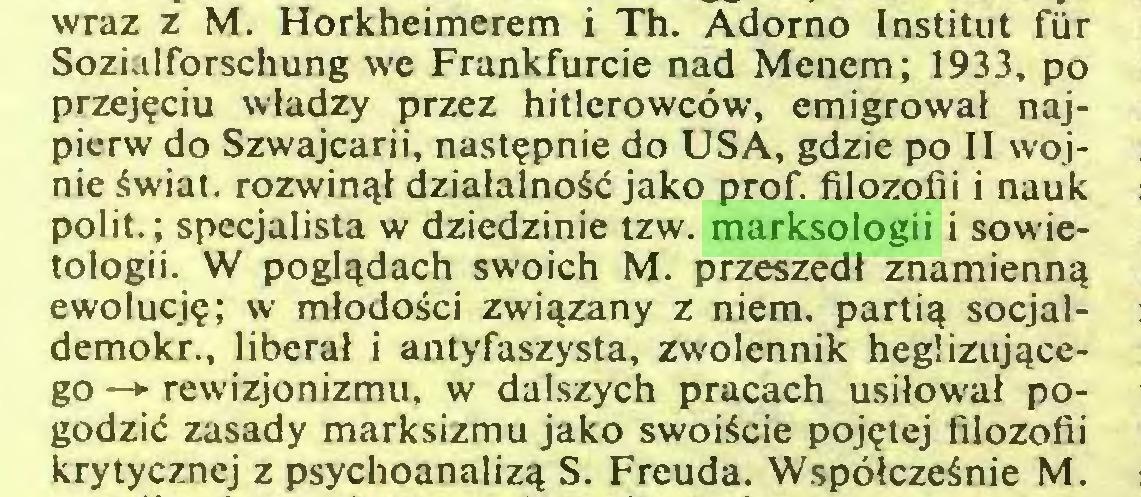 (...) wraz z M. Horkheimerem i Th. Adorno Instituí fur Sozialforschung we Frankfurcie nad Menem; 1933, po przejęciu władzy przez hitlerowców, emigrował najpierw do Szwajcarii, następnie do USA, gdzie po II wojnie świat, rozwinął działalność jako prof. filozofii i nauk polit.; specjalista w dziedzinie tzw. marksologii i sowietologii. W poglądach swoich M. przeszedł znamienną ewolucję; w młodości związany z niem. partią socjaldemokr., liberał i antyfaszysta, zwolennik heglizującego —► rewizjonizmu, w dalszych pracach usiłował pogodzić zasady marksizmu jako swoiście pojętej filozofii krytycznej z psychoanalizą S. Freuda. Współcześnie M...