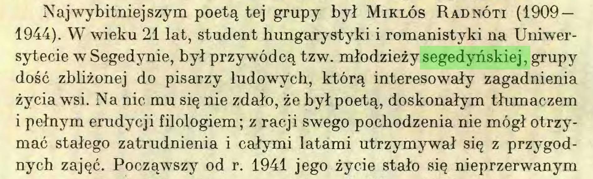 (...) Najwybitniejszym poetą tej grupy był Miklós Radnóti (1909 — 1944). W wieku 21 lat, student hungarystyki i romanistyki na Uniwersytecie w Segedynie, był przywódcą tzw. młodzieży segedyńskiej, grupy dość zbliżonej do pisarzy ludowych, którą interesowały zagadnienia życia wsi. Na nic mu się nie zdało, że był poetą, doskonałym tłumaczem i pełnym erudycji filologiem; z racji swego pochodzenia nie mógł otrzymać stałego zatrudnienia i całymi latami utrzymywał się z przygodnych zajęć. Począwszy od r. 1941 jego życie stało się nieprzerwanym...
