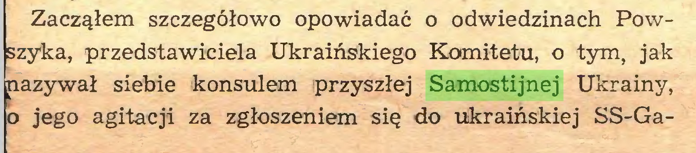 (...) Zacząłem szczegółowo opowiadać o odwiedzinach Powszyka, przedstawiciela Ukraińskiego Komitetu, o tym, jak nazywał siebie konsulem przyszłej Samostijnej Ukrainy, o jego agitacji za zgłoszeniem się do ukraińskiej SS-Ga...